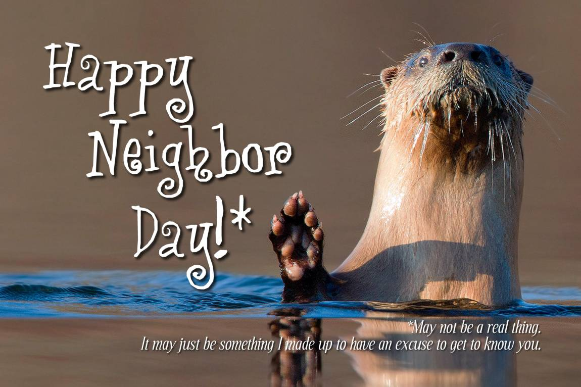 Image: a bewhiskered otter popping up from the water to wave 'hi.' Text: Happy Neighbor Day!* *May not be a real thing. It may just be something I made up to have an excuse to get to know you.
